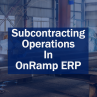 Subcontracting Operations in OnRamp ERP